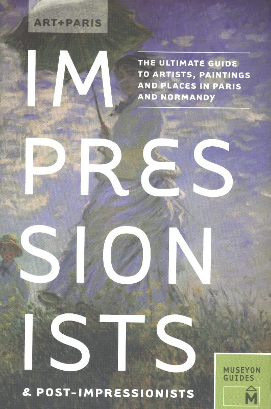 Art + Paris Impressionists & Post-Impressionists: The Ultimate Guide to Artists, Paintings and Places in Paris and Normandy-0